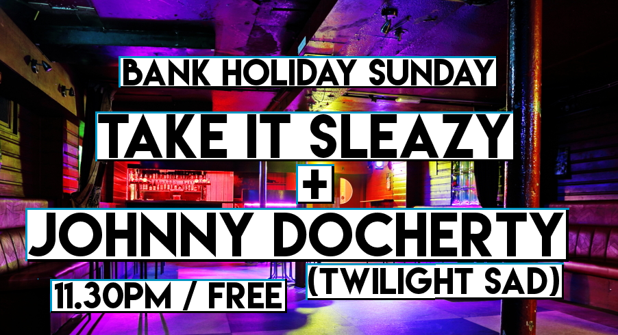 Bank Holiday Sunday TAKE IT SLEAZY + Johnny Docherty (The Twilight Sad)